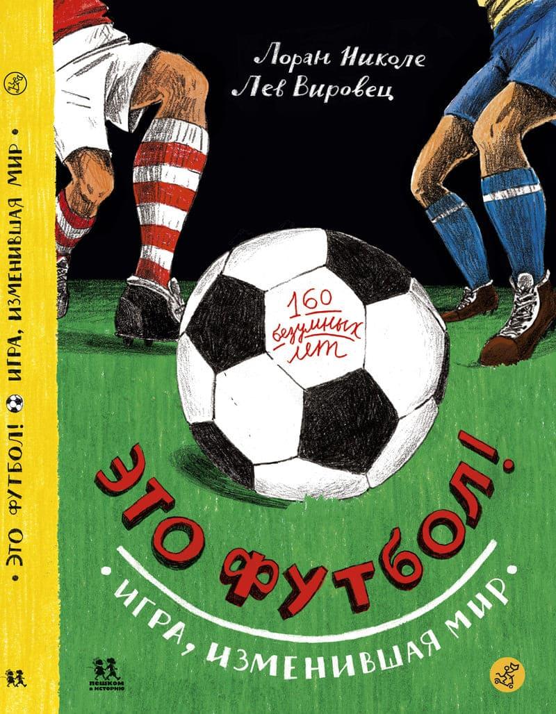 """Лев Вировец, Лоран Николе """"Это футбол! Игра, изменившая мир. 160 безумных лет"""""""