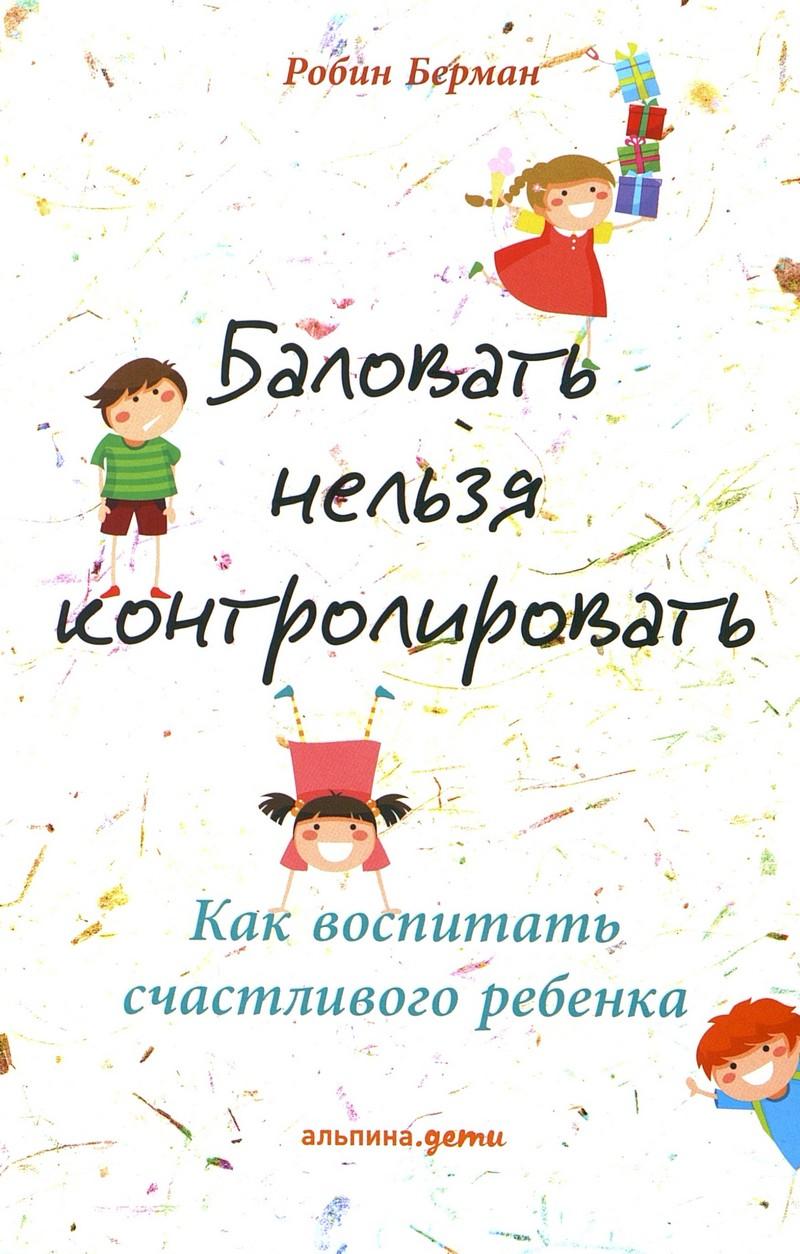 Берман, Р. Баловать нельзя контролировать: Как воспитать счастливого ребенка.