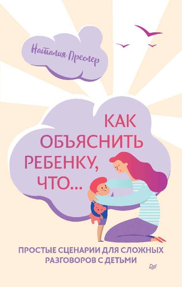 Преслер, Н. Как объяснить ребенку, что... Простые сценарии для сложных разговоров с детьми.